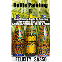 Bottle Painting: Your Ultimate Guide To Painting & Decorating Glass Bottles & Vases Artistically For Fun & Profit…