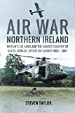 Air War Northern Ireland: Britain's Air Arms and the 'Bandit Country' of South Armagh, Operation Banner 1969 - 2007