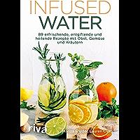 Infused Water: 89 erfrischende, entgiftende und heilende Rezepte mit Obst, Gemüse und Kräutern