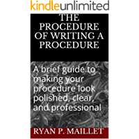 The Procedure Of Writing A Procedure: A brief guide to making your procedure look polished, clear, and professional