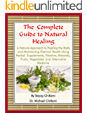 The Complete Guide to Natural Healing: A Natural Approach to Healing the Body and Maintaining Optimal Health Using Herbal Supplements, Vitamins, Minerals, Fruits, Vegetables and Alternative Medicine