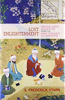 Lost Enlightenment Central Asias Golden Age From The Arab Conquest To Tamerlane