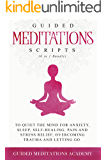 Guided Meditations Scripts to Quiet the Mind for Anxiety, Sleep, Self-Healing, Pain and Stress Relief, Overcoming Trauma and Letting go (6 in 1 Bundle)