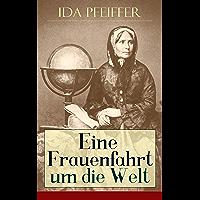 Eine Frauenfahrt um die Welt: Alle 3 Bände: Reise von Wien nach Brasilien, Chili, Otahaiti, China, Ost-Indien, Persien und Kleinasien