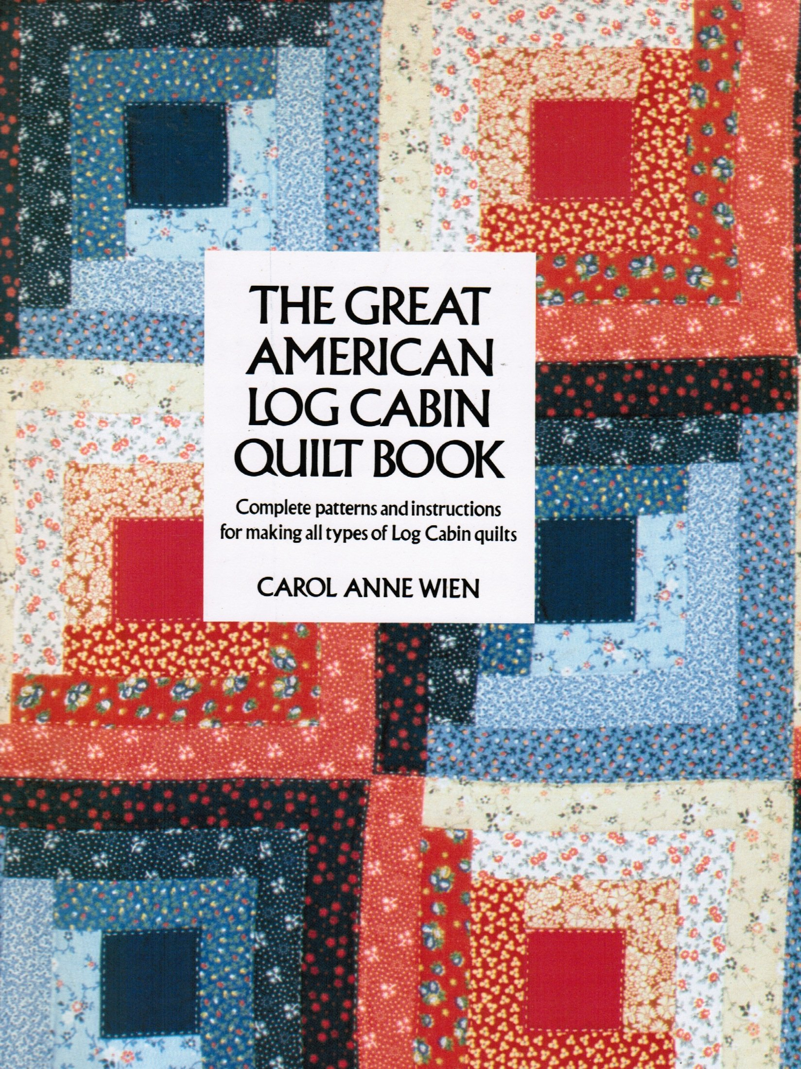 The Great American Log Cabin Quilt Book Complete Patterns And Instructions For Making All Types Of Log Cabin Quilts Wien Carol Anne 9780525932055 Amazon Com Books