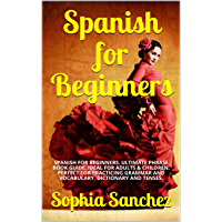 Spanish for Beginners: SPANISH FOR BEGINNERS. ULTIMATE PHRASE BOOK GUIDE. IDEAL FOR ADULTS & CHILDREN. PERFECT FOR PRACTICING GRAMMAR AND VOCABULARY. DICTIONARY AND TENSES. (English Edition)