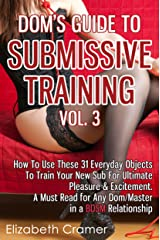 Dom's Guide To Submissive Training Vol. 3: How To Use These 31 Everyday Objects To Train Your New Sub For Ultimate Pleasure & Excitement. A Must Read For ... A BDSM Relationship (Men's Guide to BDSM) Kindle Edition