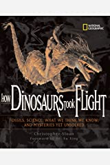How Dinosaurs Took Flight: The Fossils, the Science, What We Think We Know, and Mysteries Yet Unsolved (Outstanding Science Trade Books for Students K-12) Hardcover