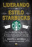 Liderando ao Estilo Starbucks: Cinco princípios que irão ajudá-lo a conectar-se com seus clientes; seus produtos e seus próprios funcionários