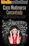 Cómo Mantenerse Concentrado – Incrementa Tú Productividad Disminuyendo Distracciones: Mejora tus metodos de estudio y elimina el deficit atencional en adultos y niños