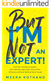 But I'm Not An Expert!: Go from newbie to expert and radically skyrocket your influence without feeling like a fraud