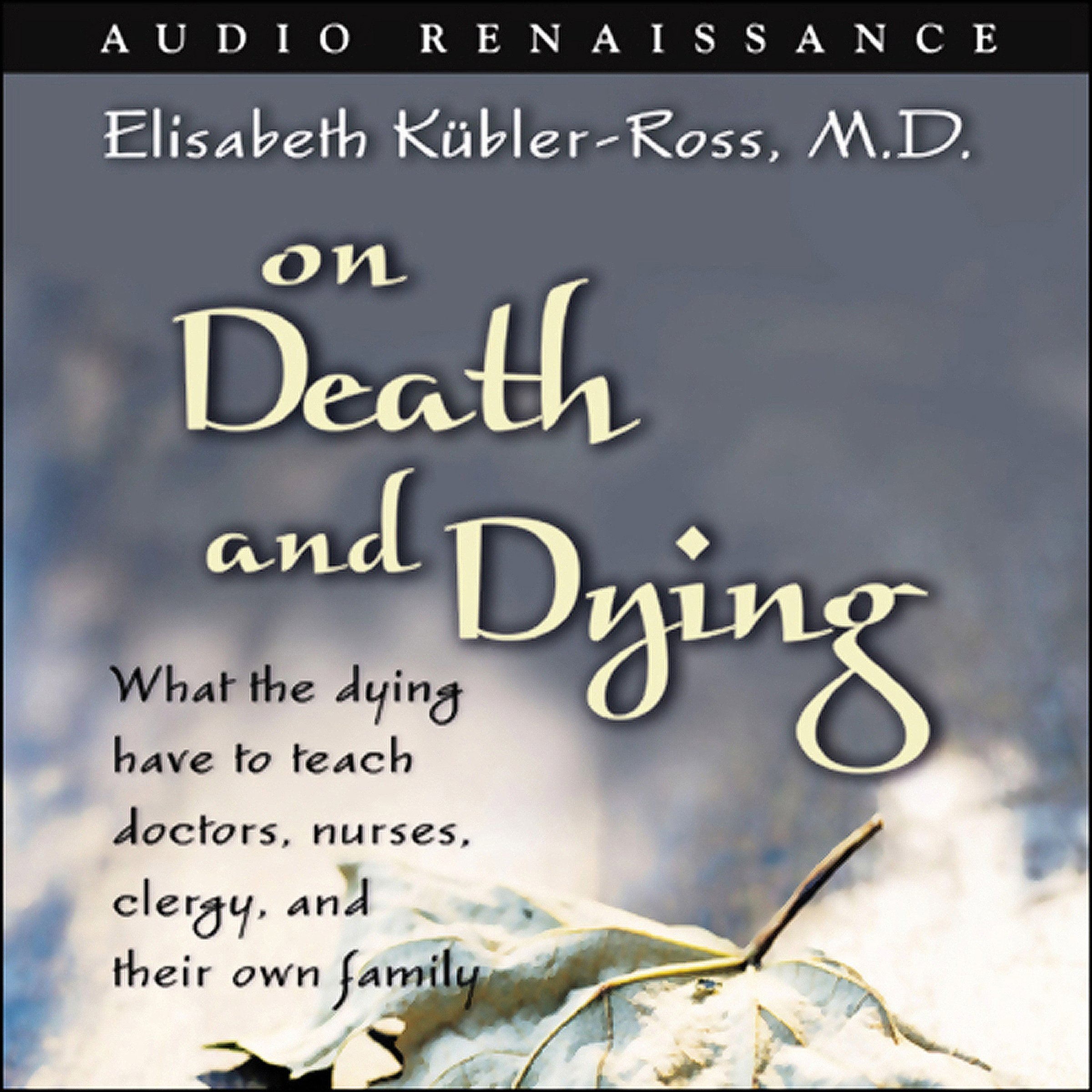 On Death and Dying: What the Dying Have to Teach Doctors, Nurses, Clergy, and Their Own Family