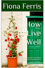 How to Live Well: Simple and practical inspiration to enjoy your everyday life (How to be Chic Book 1) Kindle Edition