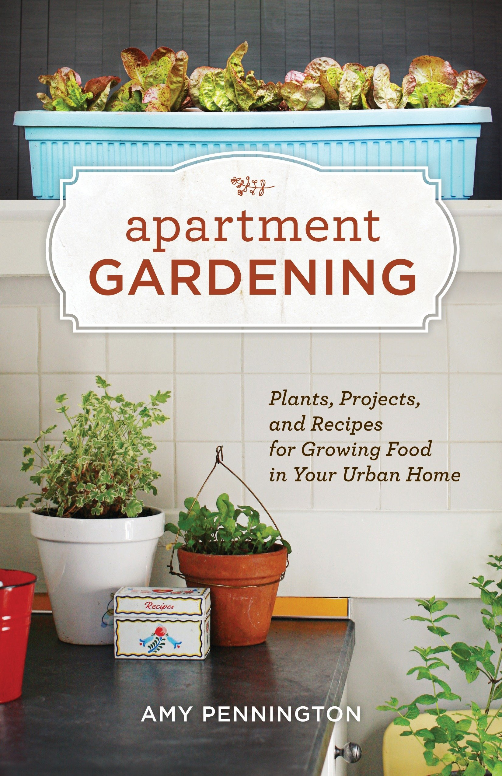 Apartment Gardening: Plants, Projects, and Recipes for Growing Food ...