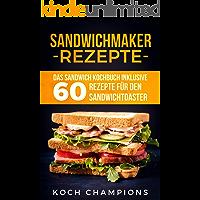 Sandwichmaker Rezepte: Das Sandwich Kochbuch inklusive 60 Rezepte für den Sandwichtoaster (German Edition)