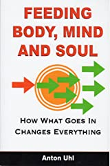 FEEDING BODY, MIND AND SOUL: How What Goes In Changes Everything Kindle Edition