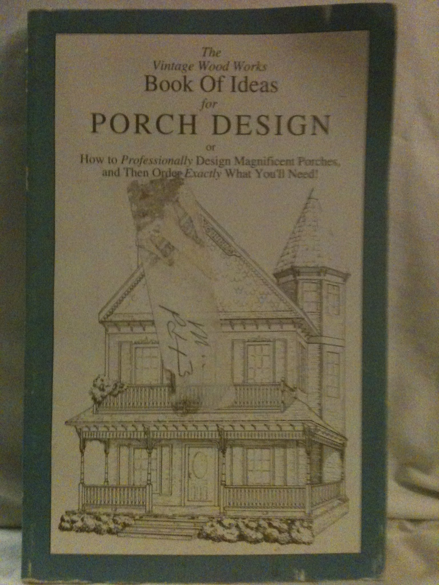 The Vintage Wood Works book of ideas for porch design: Or how to professionally design magnificent porches, and then order exactly what you'll need! (A Vintage wood works book)