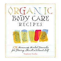 Organic Body Care Recipes: 175 Homemade Herbal Formulas for Glowing Skin & a Vibrant...