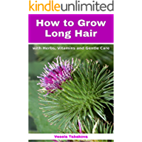 How to Grow Long Hair with Herbs, Vitamins and Gentle Care: Natural Hair Care Recipes for Hair Growth and Health…