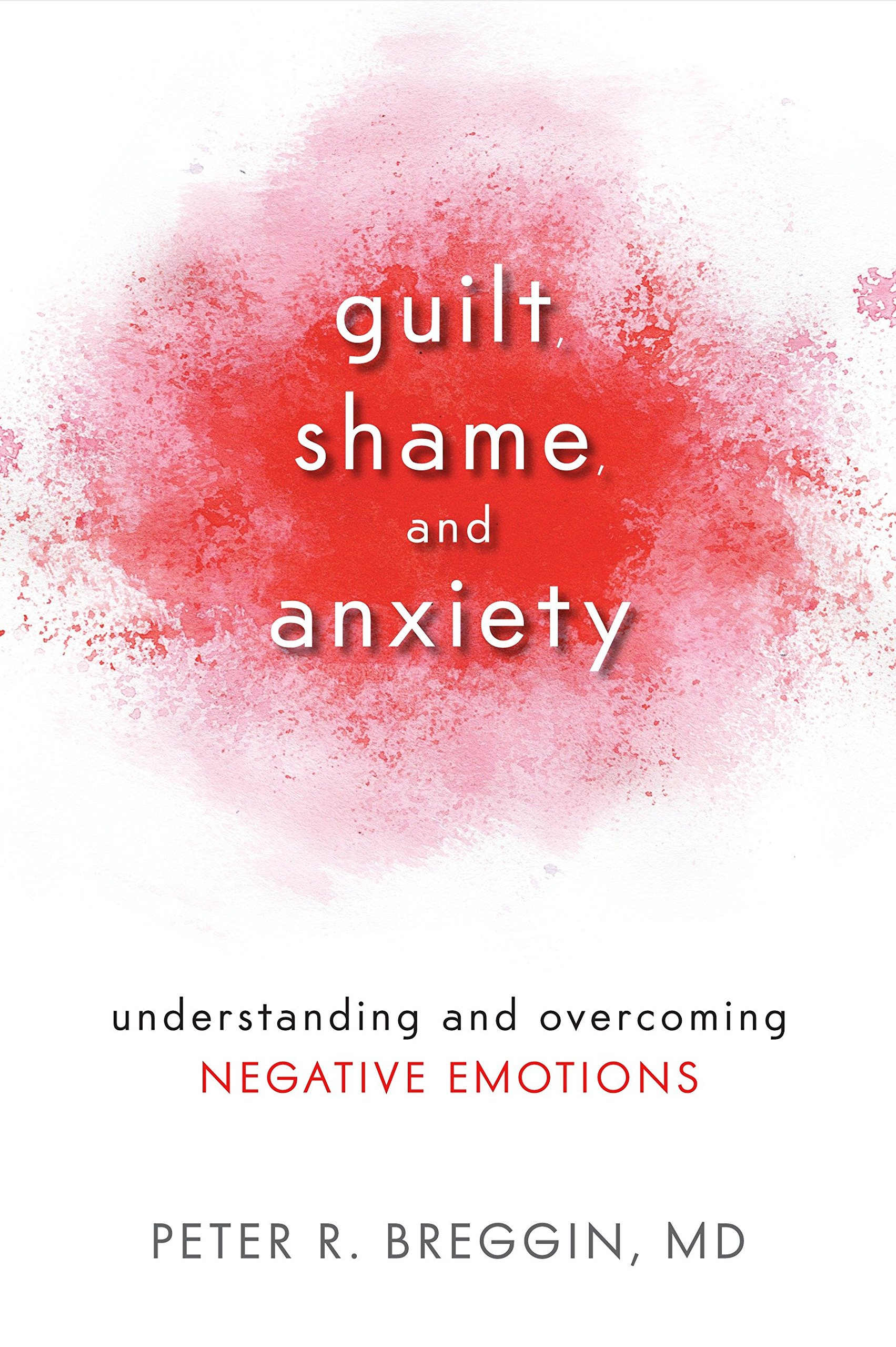 Guilt, Shame, and Anxiety: Understanding and Overcoming Negative Emotions:  Amazon.co.uk: Peter R. Breggin: 9781616141493: Books