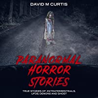 Paranormal Horror Stories: True Stories of Extraterrestrials, UFOs, Demons and Ghost