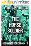 The Horse Soldier: Beginnings Series Book 10