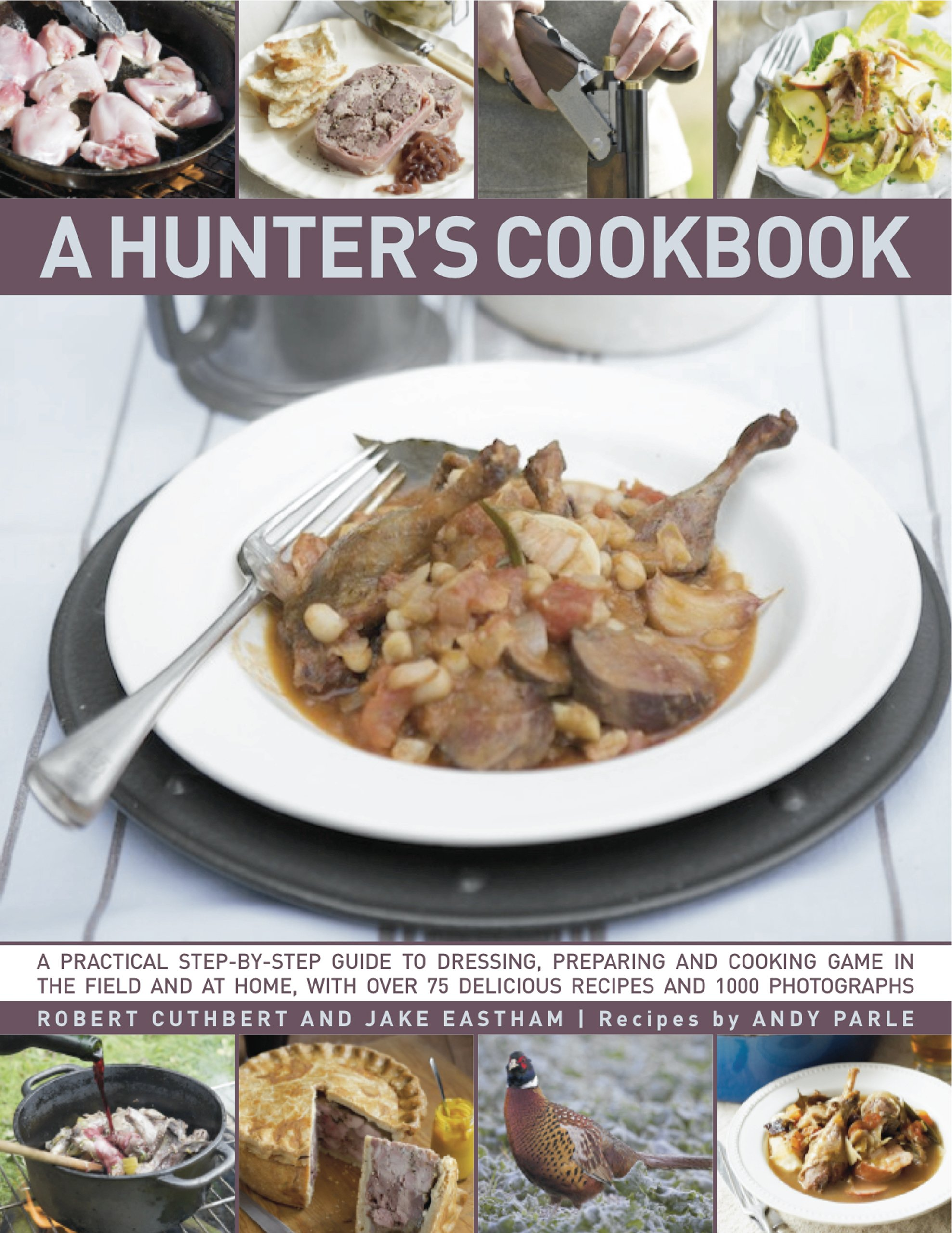 Download A Hunter's Cookbook: A Practical Step-By-Step Guide To Dressing, Preparing And Cooking Game, In The Field And At Home, With Over 75 Delicious Recipes And Over 1000 Photographs ebook