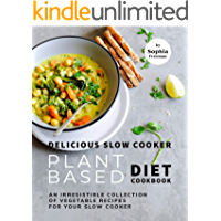 Delicious Slow Cooker Plant Based Diet Cookbook: An Irresistible Collection of Vegetable Recipes for Your Slow Cooker