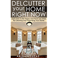 Declutter Your Home Right Now (Learn How To Be Happy and Have Less Stress By Cleaning and Organizing Your Home Book 1) (English Edition)
