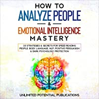 How to Analyze People & Emotional Intelligence Mastery: 33 Strategies & Secrets for Speed Reading People, Body Language…