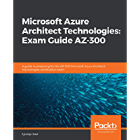 Microsoft Azure Architect Technologies: Exam Guide AZ-300: A guide to preparing for the AZ-300 Microsoft Azure Architect Technologies certification exam (English Edition)