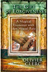 The Gift of Forgiveness: A Magical Encounter with don Miguel Ruiz Kindle Edition