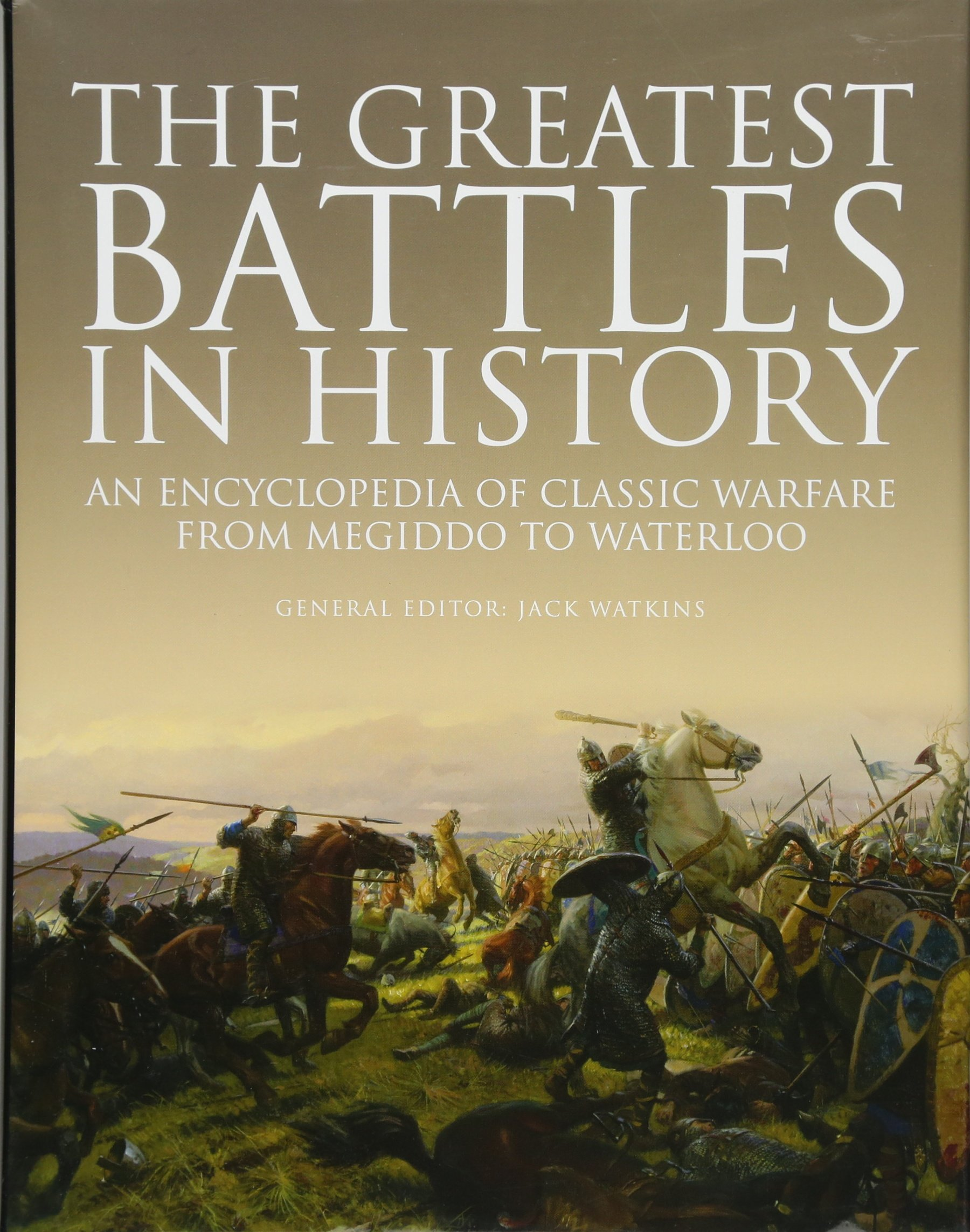 The Greatest Battles in History: An Encyclopedia of Classic Warfare From Megiddo To Waterloo