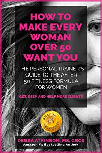 Make Every Woman Over 50 Want YOU: The personal trainer's guide to the after 50 fitness formula for women