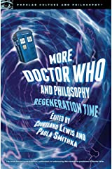 More Doctor Who and Philosophy: Regeneration Time (Popular Culture and Philosophy Book 93)