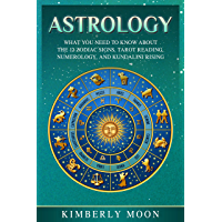 Astrology: What You Need to Know About the 12 Zodiac Signs, Tarot Reading, Numerology, and Kundalini Rising (English Edition)