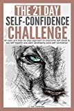 The 21-Day Self-Confidence Challenge: An easy and step-by-step approach to overcome self-doubt & low self-esteem and start developing solid self-confidence: Volume 9 (21 Day Challenges)