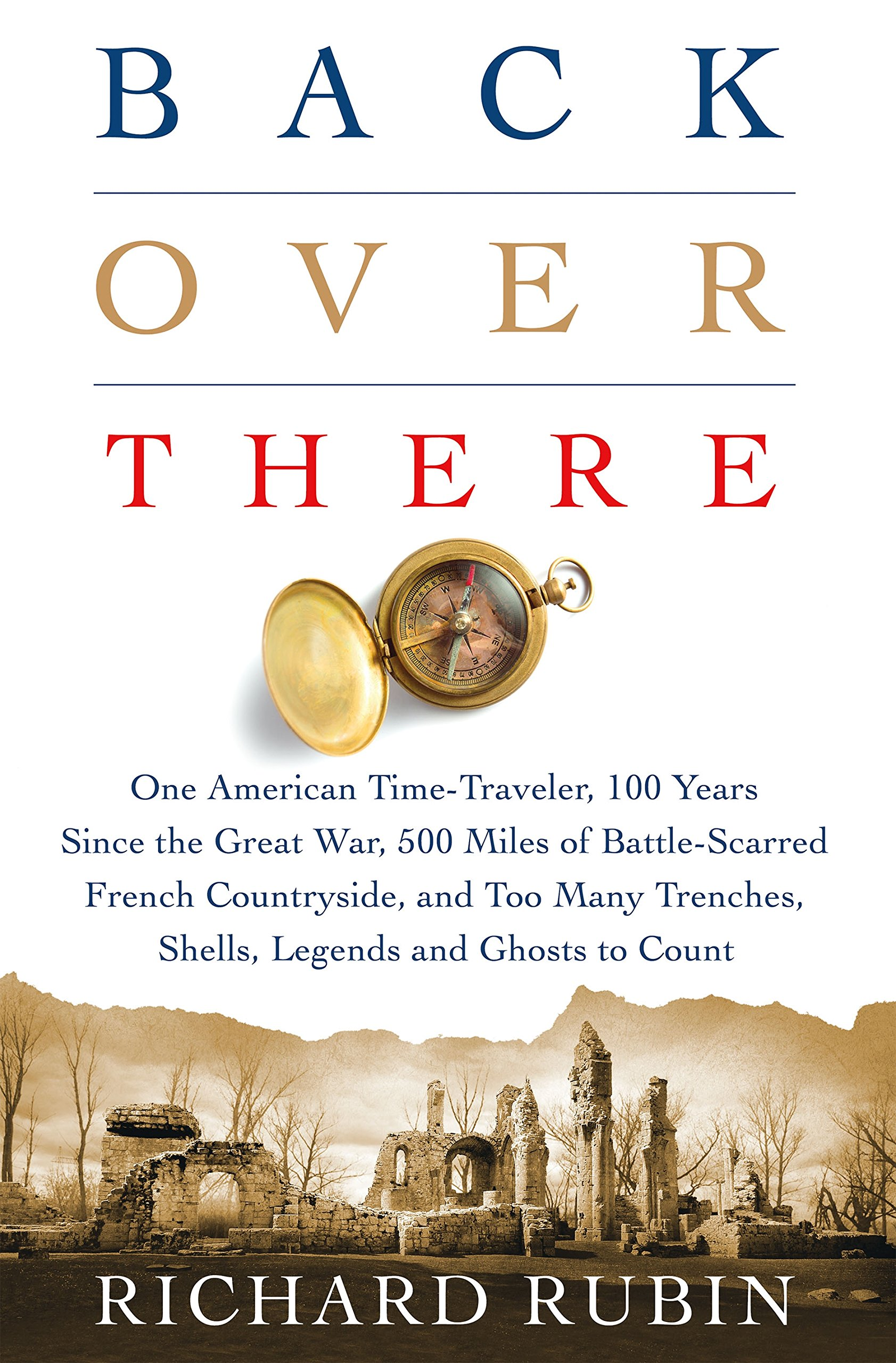 Back Over There: One American Timetraveler, 100 Years Since The Great War,  500 Miles Of Battlescarred French Countryside, And Too Many Trenches,  Shells,