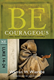 Be Courageous (Luke 14-24): Take Heart from Christ's Example (The BE Series Commentary)