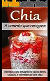 Chia - A semente que emagrece: Receitas para emagrecer, sucos detox, saladas, e sobremesas com chia