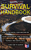 SURVIVAL HANDBOOK - How to Find Water, Food and Shelter in Any Environment, How to Protect Yourself and Create Tools…