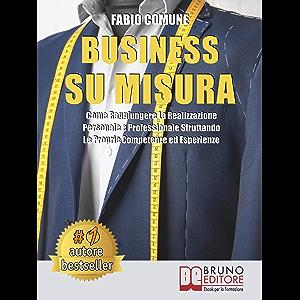 Business Su Misura: Come Raggiungere La Realizzazione Personale e Professionale Sfruttando Le Proprie Competenze ed…