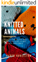 Knitted Animals: A Collection of Cute and Fluffy Creatures to Knit For Your Loved Ones! (English Edition)