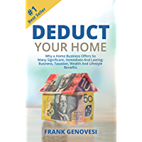 Deduct Your Home: Why a Home Business Offers So Many Significant,Immediate and Lasting; Business,Taxation,Wealth and Lifestyle Benefits