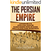The Persian Empire: A Captivating Guide to the History of Persia, Starting from the Ancient Achaemenid, Parthian, and…