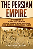 The Persian Empire: A Captivating Guide to the History of Persia, Starting from the Ancient Achaemenid, Parthian, and Sassanian Empires to the Safavid, Afsharid, and Qajar Dynasties (English Edition)