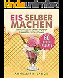 Eis selber machen: Mit den neuesten und einfachsten Eisrezepten für den Sommer