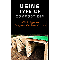 Using Type of Compost Bin : Which Type of Compost Bin Should I Use (English Edition)