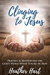Clinging to Jesus: Praying & Meditating on God's Word When You're In Pain Kindle Edition