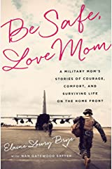 Be Safe, Love Mom: A Military Mom's Stories of Courage, Comfort, and Surviving Life on the Home Front Kindle Edition